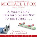Funny Thing Happened on the Way to the Future: Twists and Turns and Lessons Learned, Michael J. Fox