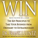 Win: The Key Principles to Take Your Business from Ordinary to Extraordinary, Dr. Frank I. Luntz