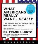 What Americans Really Want...Really, Dr. Frank I. Luntz