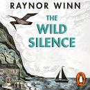 The Wild Silence: The Sunday Times Bestseller from the author of The Salt Path Audiobook
