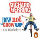 How Not to Grow Up: Birthdays, Richard Herring