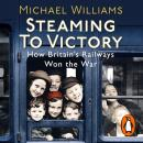 Steaming to Victory: How Britain's Railways Won the War, Michael Williams
