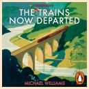 Trains Now Departed: Sixteen Excursions into the Lost Delights of Britain's Railways, Michael Williams