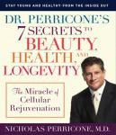 Dr. Perricone's 7 Secrets to Beauty, Health and Longevity: The Miracle of Cellular Rejuvenation, Dr. Nicholas Perricone