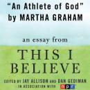Athlete of God: A 'This I Believe' Essay, Martha Graham