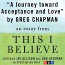 Journey Toward Acceptance and Love: A 'This I Believe' Essay, Greg Chapman