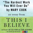 Hardest Work You Will Ever Do: A 'This I Believe' Essay, Mary Cook