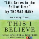 Life Grows in the Soil of Time: A 'This I Believe' Essay, Thomas Mann