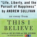 Life, Liberty, and the Pursuit of Happiness: A 'This I Believe' Essay, Andrew Sullivan