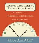 Manage Your Time to Reduce Your Stress: A Handbook for the Overworked, Overscheduled, and Overwhelmed, Rita Emmett