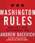 Washington Rules: America's Path to Permanent War, Andrew J. Bacevich