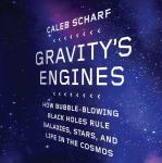 Gravity's Engines: How Bubble-Blowing Black Holes Rule Galaxies, Stars, and Life in the Cosmos, Caleb Scharf