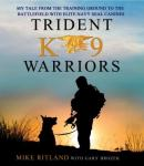 Trident K9 Warriors: My Tale From the Training Ground to the Battlefield with Elite Navy SEAL Canines, Mike Ritland, Gary Brozek