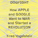 Dogfight: How Apple and Google Went to War and Started a Revolution, Fred Vogelstein