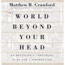 World Beyond Your Head: On Becoming an Individual in an Age of Distraction, Matthew B. Crawford