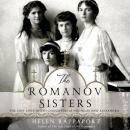 The Romanov Sisters: The Lost Lives of the Daughters of Nicholas and Alexandra Audiobook