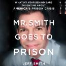 Mr. Smith Goes to Prison: What My Year Behind Bars Taught Me About America's Prison Crisis, Jeff Smith