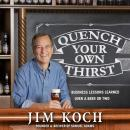 Quench Your Own Thirst: Business Lessons Learned Over a Beer or Two, Jim Koch