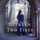 Between Two Fires: A Novel, Mark Noce