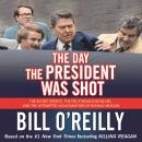 Day the President Was Shot: The Secret Service, the FBI, a Would-Be Killer, and the Attempted Assassination of Ronald Reagan, Bill O'Reilly