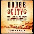Dodge City: Wyatt Earp, Bat Masterson, and the Wickedest Town in the American West, Tom Clavin