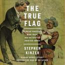 True Flag: Theodore Roosevelt, Mark Twain, and the Birth of American Empire, Stephen Kinzer