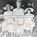 Jackie, Janet & Lee: The Secret Lives of Janet Auchincloss and Her Daughters Jacqueline Kennedy Onassis and Lee Radziwill, J. Randy Taraborrelli
