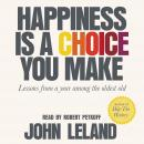 Happiness Is a Choice You Make: Lessons from a Year Among the Oldest Old, John Leland