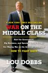 War on the Middle Class: How the Government, Big Business, and Special Interest Groups Are Waging War ont he American Dream and How to Fight Back, Lou Dobbs