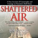 Shattered Air: A True Account of Catastrophe and Courage on Yosemite's Half Dome, Adrian Esteban, Bob Madgic