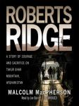 Roberts Ridge: A True Story of Courage and Sacrifice on Takur Ghar Mountain, Afghanistan, Malcolm Macpherson