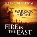 Fire in the East: Warrior of Rome, Book One, Harry Sidebottom