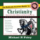 The Politically Incorrect Guide to Christianity: Why It's True, Why It Matters, and Why It's Good fo Audiobook