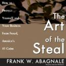The Art of the Steal: How to Protect Yourself and Your Business from Fraud, America's #1 Crime, Frank W. Abagnale
