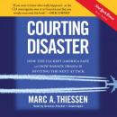 Courting Disaster: How the CIA Kept America Safe and How Barack Obama Is Inviting the Next Attack, Marc A. Thiessen
