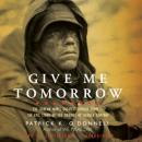 Give Me Tomorrow: The Korean War's Greatest Untold Story—The Epic Stand of the Marines of George Company, Patrick K. O'Donnell