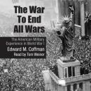 War to End All Wars: The American Military Experience in World War I, Edward M. Coffman