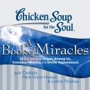 Chicken Soup for the Soul: A Book of Miracles - 34 True Stories of Angels Among Us, Everyday Miracl, Mark Victor Hansen, LeAnn Thieman, Jack Canfield