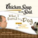 Chicken Soup for the Soul: What I Learned from the Dog - 31 Stories about Family, Courage, and How to Listen, Amy Newmark, Jack Canfield, Mark Victor Hansen