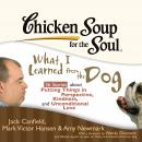 Chicken Soup for the Soul: What I Learned from the Dog - 36 Stories about Putting Things in Perspective, Kindness, and Unconditional Love, Amy Newmark, Jack Canfield, Mark Victor Hansen