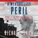 Measureless Peril: America in the Fight for the Atlantic, the Longest, Richard Snow