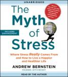 Myth of Stress: Where Stress Really Comes From and How to Live a Happier and Healthier Life, Andrew Bernstein