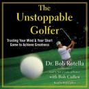 Unstoppable Golfer: Trusting Your Mind & Your Short Game to Achieve Greatness, Bob Rotella