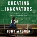 Creating Innovators: The Making of Young People Who Will Change the World, Tony Wagner