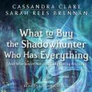 What to Buy the Shadowhunter Who Has Everything: (And Who You're Not Officially Dating Anyway), Sarah Rees Brennan, Cassandra Clare