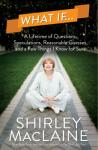 What If . . .: A Lifetime of Questions, Speculations, Reasonable Guesses, and a Few Things I Know for Sure, Shirley MacLaine