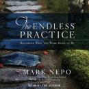Endless Practice: Becoming Who You Were Born to Be, Mark Nepo
