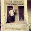 Short and Tragic Life of Robert Peace: A Brilliant Young Man Who Left Newark for the Ivy League, Jeff Hobbs