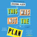 This Was Not the Plan: A Novel, Cristina Alger
