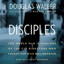 Disciples: The World War II Missions of the CIA Directors Who Fought for Wild Bill Donovan, Douglas Waller